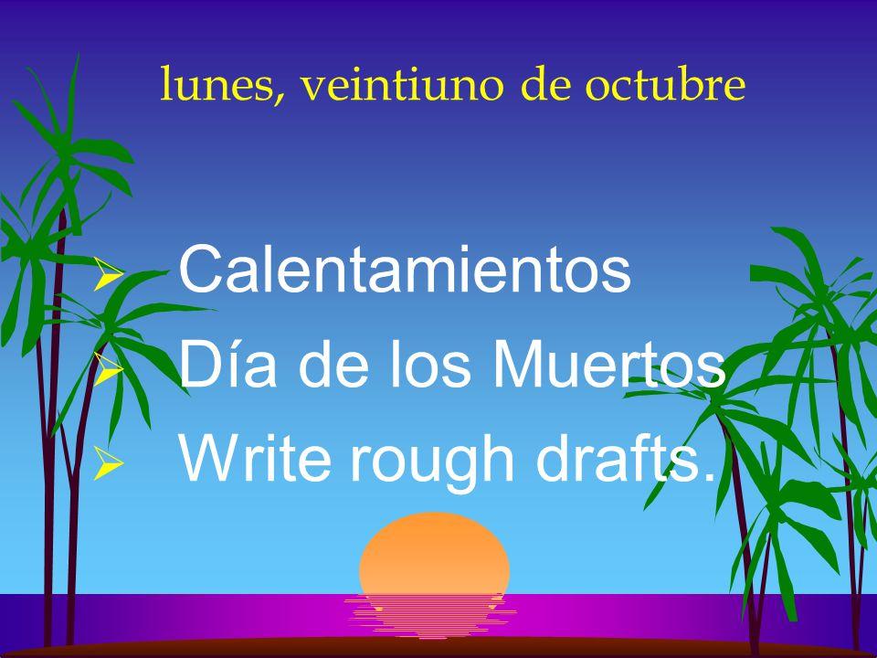 lunes, veintiuno de octubre Calentamientos Día de los Muertos Write rough drafts.