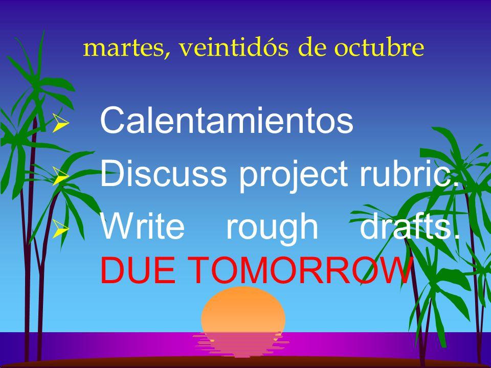 martes, veintidós de octubre Calentamientos Discuss project rubric.