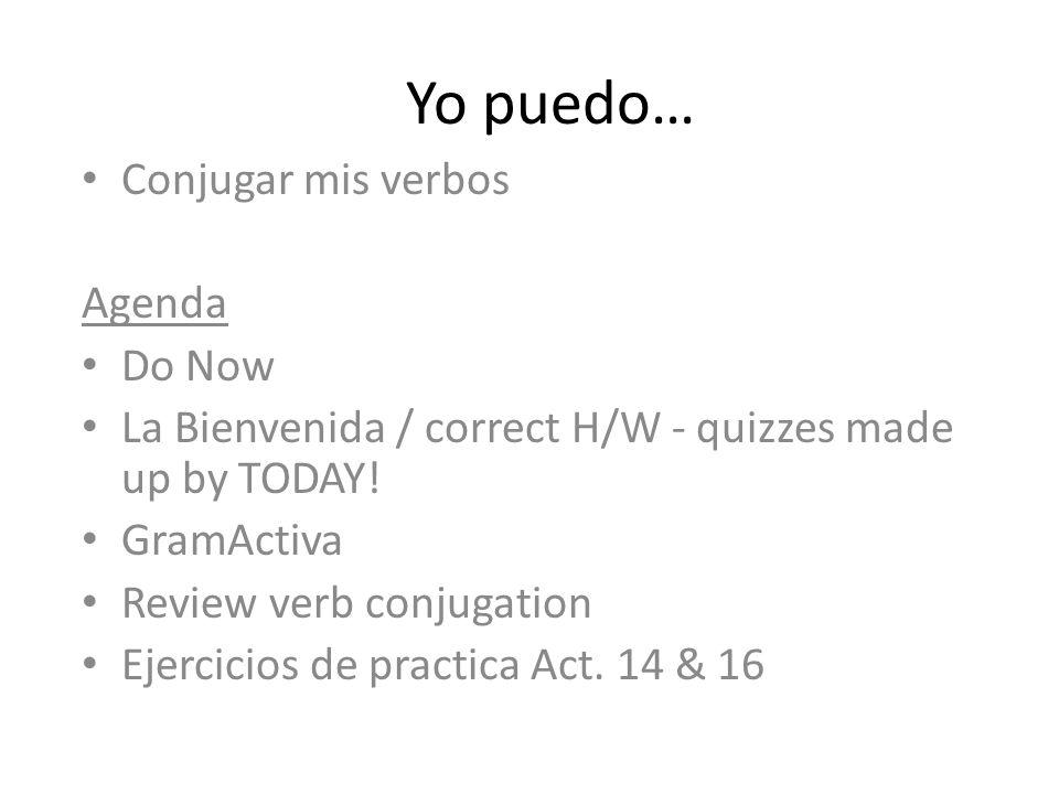 Yo puedo… Conjugar mis verbos Agenda Do Now La Bienvenida / correct H/W - quizzes made up by TODAY! GramActiva Review verb conjugation Ejercicios de p