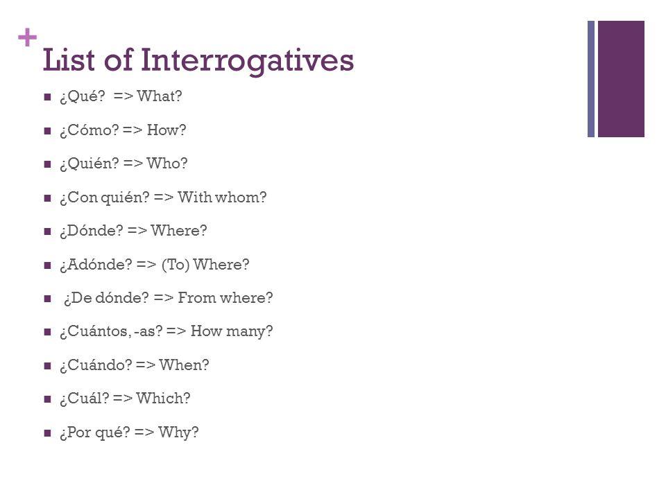 + List of Interrogatives ¿Qué? => What? ¿Cómo? => How? ¿Quién? => Who? ¿Con quién? => With whom? ¿Dónde? => Where? ¿Adónde? => (To) Where? ¿De dónde?