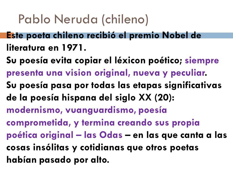 Pablo Neruda (chileno) Este poeta chileno recibió el premio Nobel de literatura en 1971. Su poesía evita copiar el léxicon poético; siempre presenta u
