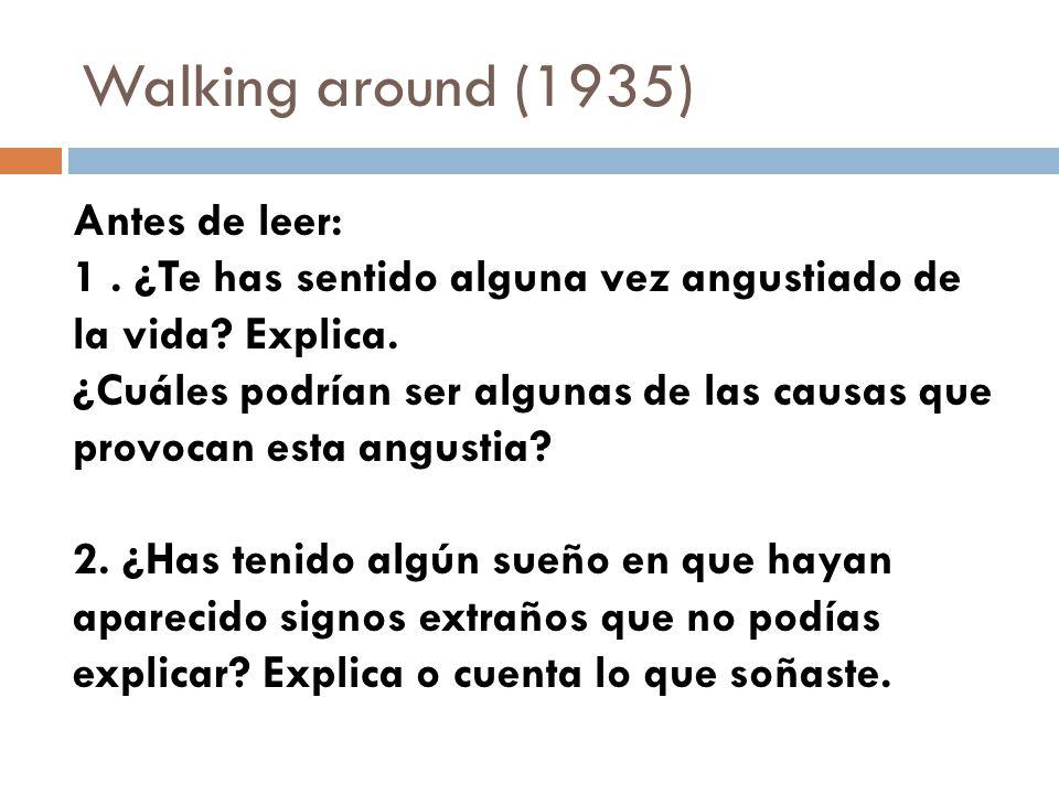 Walking around (1935) Antes de leer: 1. ¿Te has sentido alguna vez angustiado de la vida? Explica. ¿Cuáles podrían ser algunas de las causas que provo