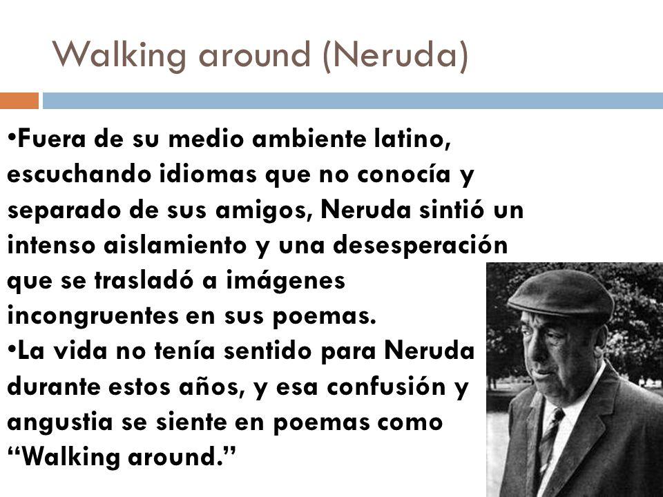 Walking around (Neruda) Fuera de su medio ambiente latino, escuchando idiomas que no conocía y separado de sus amigos, Neruda sintió un intenso aislam