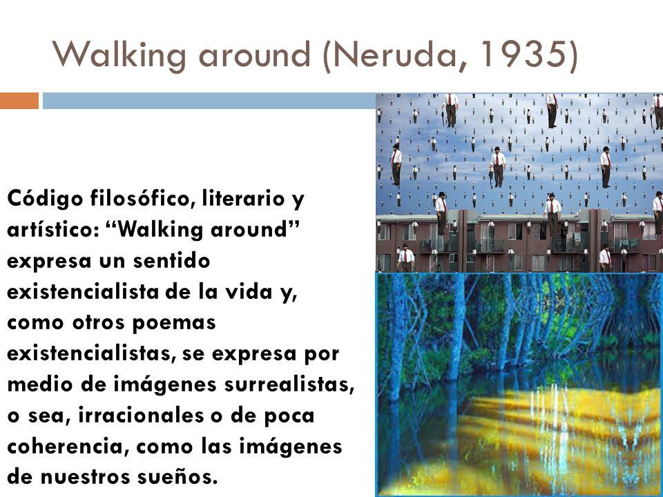 Walking around (Neruda, 1935) Código filosófico, literario y artístico: Walking around expresa un sentido existencialista de la vida y, como otros poe