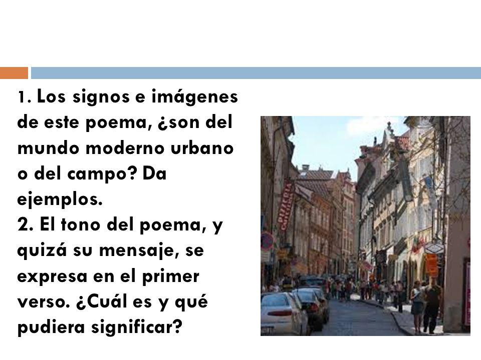 1. Los signos e imágenes de este poema, ¿son del mundo moderno urbano o del campo? Da ejemplos. 2. El tono del poema, y quizá su mensaje, se expresa e