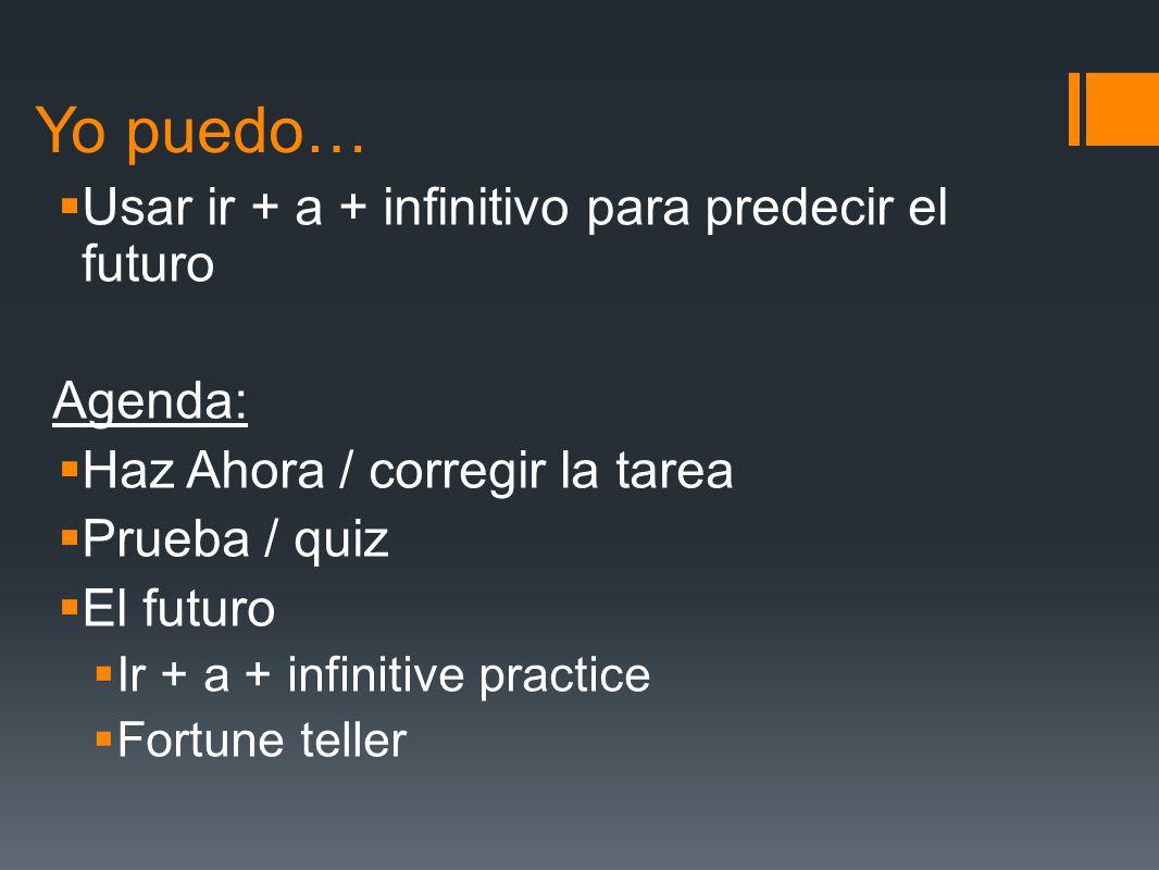 Yo puedo… Usar ir + a + infinitivo para predecir el futuro Agenda: Haz Ahora / corregir la tarea Prueba / quiz El futuro Ir + a + infinitive practice