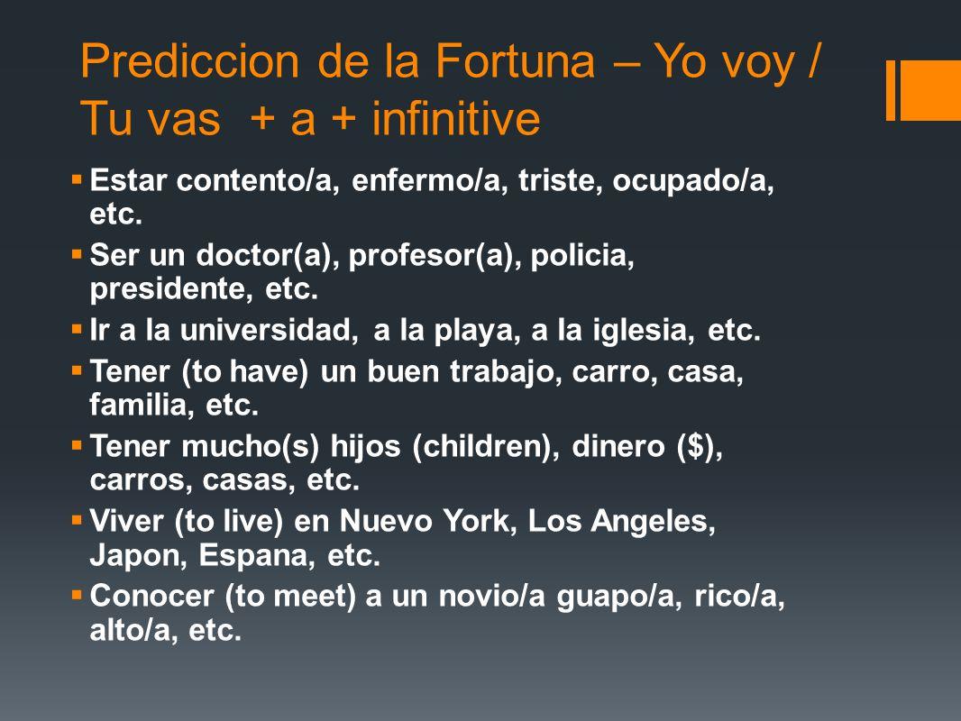 Prediccion de la Fortuna – Yo voy / Tu vas + a + infinitive Estar contento/a, enfermo/a, triste, ocupado/a, etc. Ser un doctor(a), profesor(a), polici