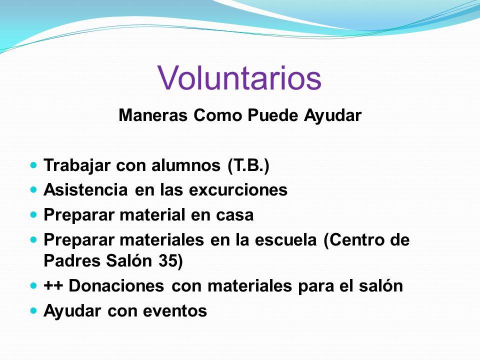 Voluntarios Maneras Como Puede Ayudar Trabajar con alumnos (T.B.) Asistencia en las excurciones Preparar material en casa Preparar materiales en la escuela (Centro de Padres Salón 35) ++ Donaciones con materiales para el salón Ayudar con eventos