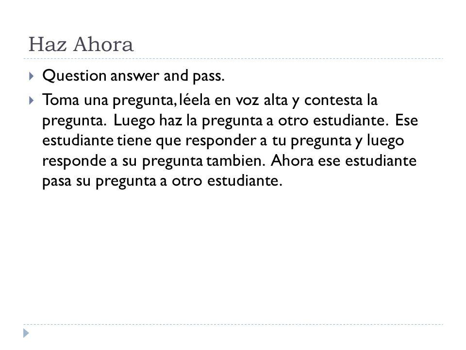 Haz Ahora Question answer and pass. Toma una pregunta, léela en voz alta y contesta la pregunta.