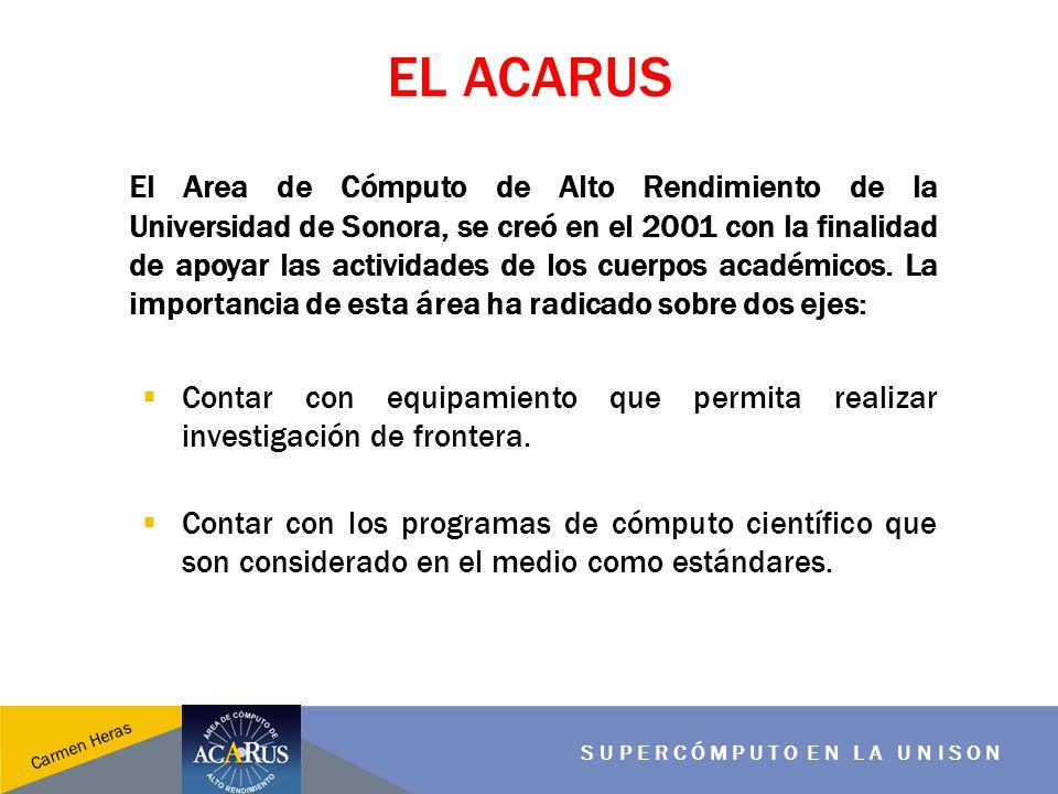 EL ACARUS SUPERCÓMPUTO EN LA UNISON Carmen Heras El Area de Cómputo de Alto Rendimiento de la Universidad de Sonora, se creó en el 2001 con la finalid