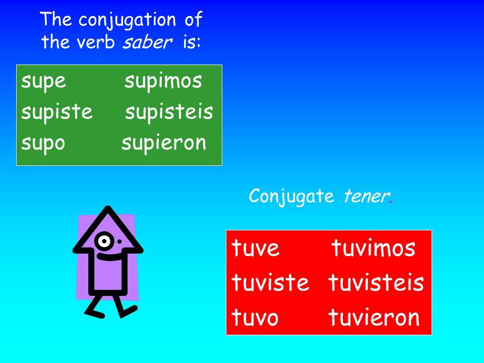 The conjugation of the verb saber is: supe supimos supiste supisteis supo supieron Conjugate tener. tuve tuvimos tuvistetuvisteis tuvotuvieron