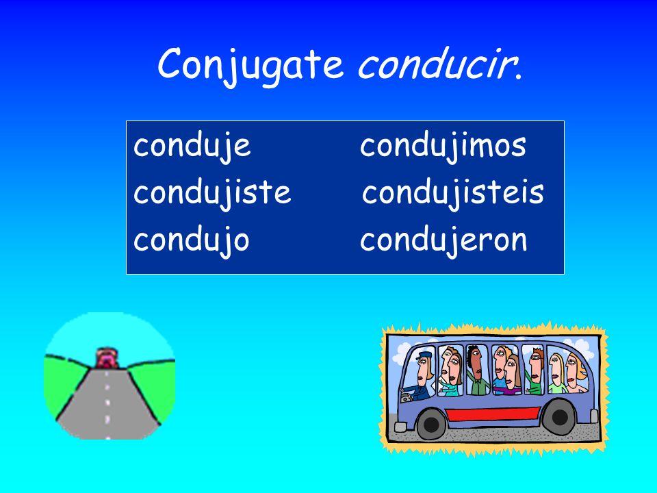 Conjugate conducir. conduje condujimos condujiste condujisteis condujo condujeron