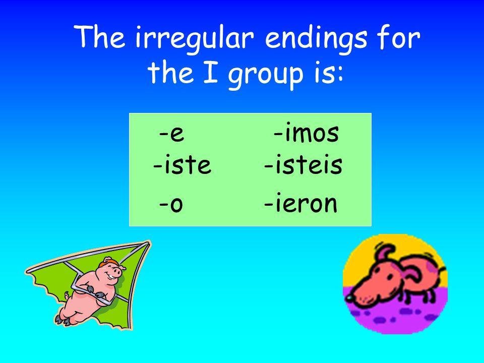 The irregular endings for the I group is: -e -imos -iste -isteis -o -ieron