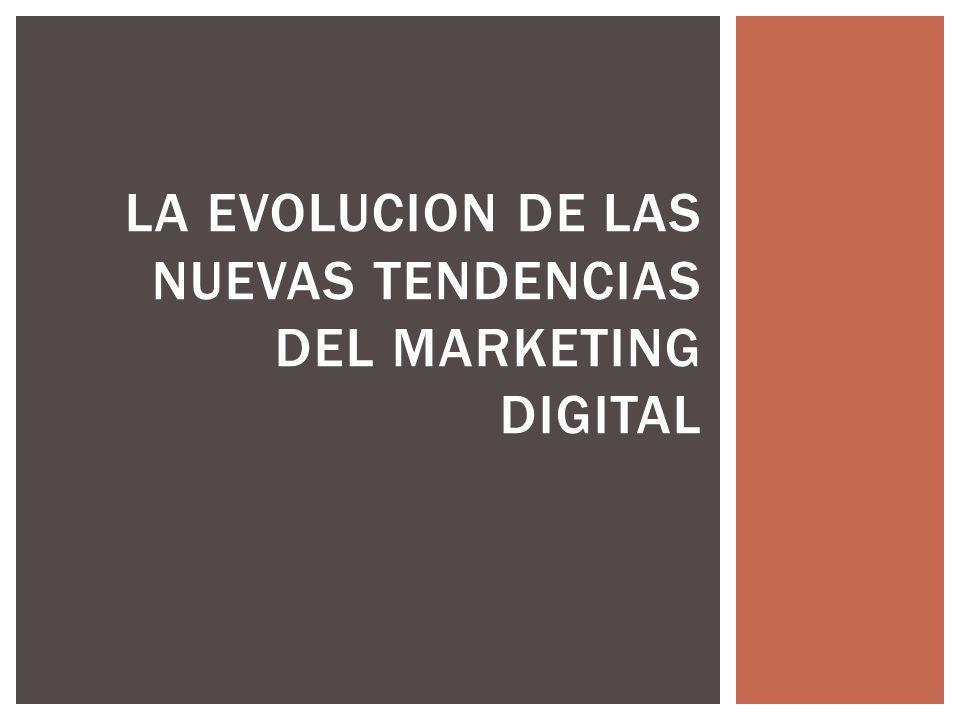 LA EVOLUCION DE LAS NUEVAS TENDENCIAS DEL MARKETING DIGITAL