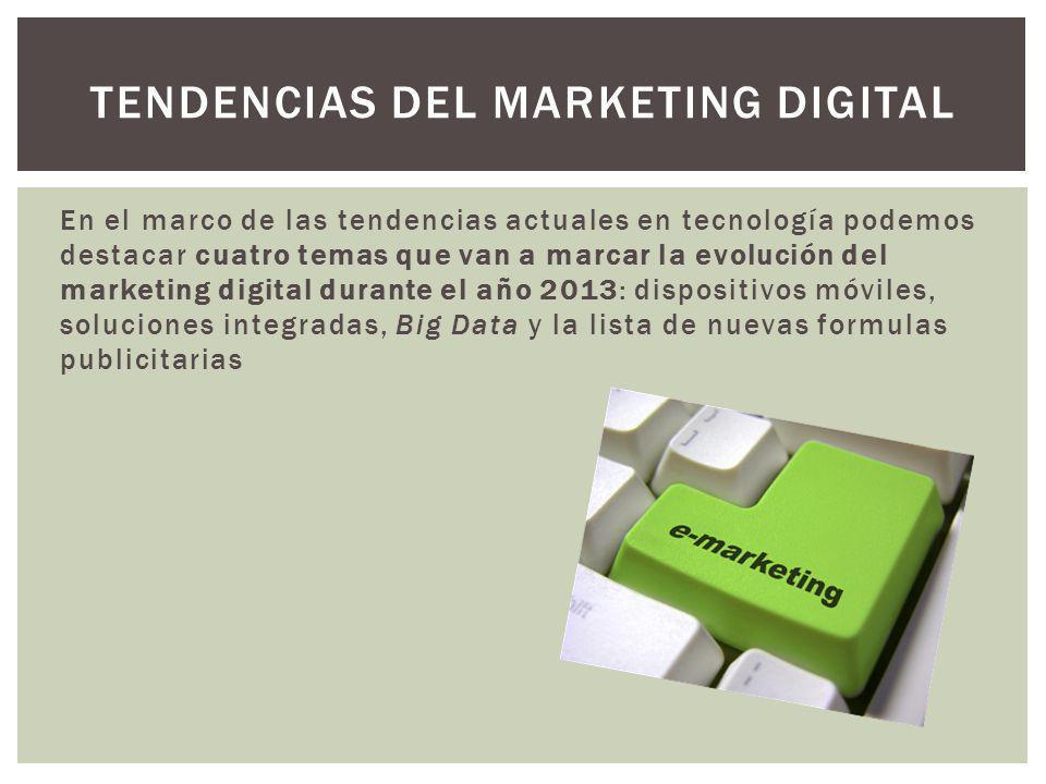 En el marco de las tendencias actuales en tecnología podemos destacar cuatro temas que van a marcar la evolución del marketing digital durante el año 2013: dispositivos móviles, soluciones integradas, Big Data y la lista de nuevas formulas publicitarias TENDENCIAS DEL MARKETING DIGITAL
