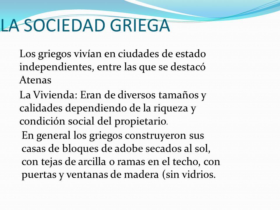 LA SOCIEDAD GRIEGA Los griegos vivían en ciudades de estado independientes, entre las que se destacó Atenas La Vivienda: Eran de diversos tamaños y ca