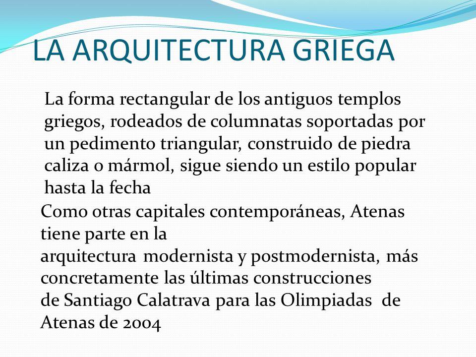 LA ARQUITECTURA GRIEGA La forma rectangular de los antiguos templos griegos, rodeados de columnatas soportadas por un pedimento triangular, construido