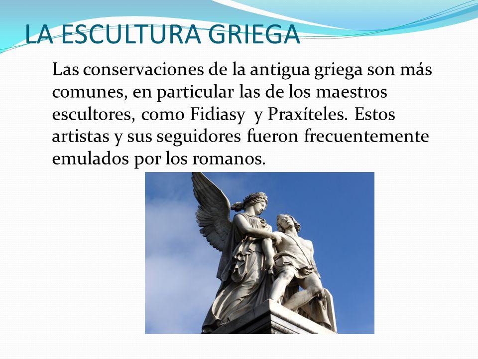LA ESCULTURA GRIEGA Las conservaciones de la antigua griega son más comunes, en particular las de los maestros escultores, como Fidiasy y Praxíteles.