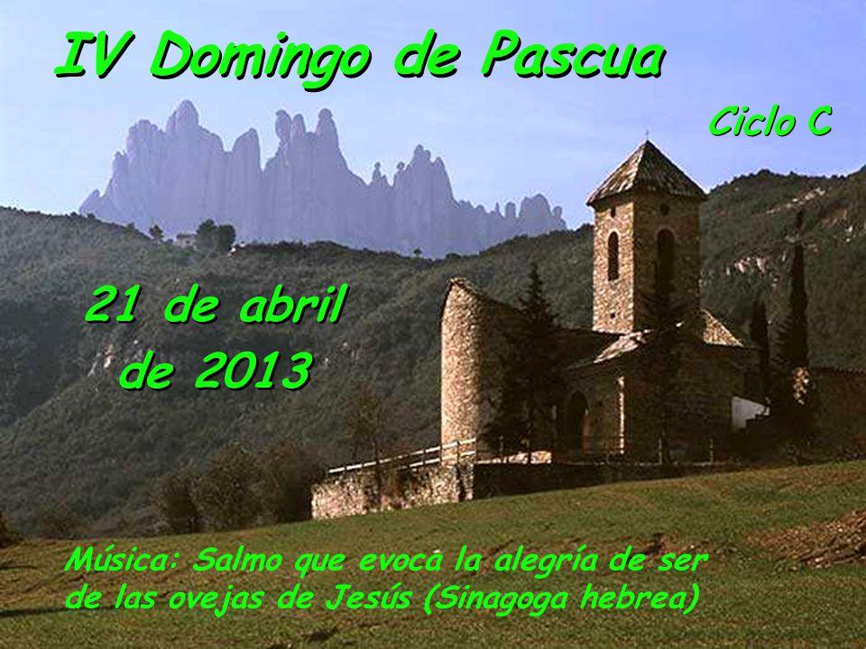Ciclo C IV Domingo de Pascua 21 de abril de 2013 Música: Salmo que evoca la alegría de ser de las ovejas de Jesús (Sinagoga hebrea)
