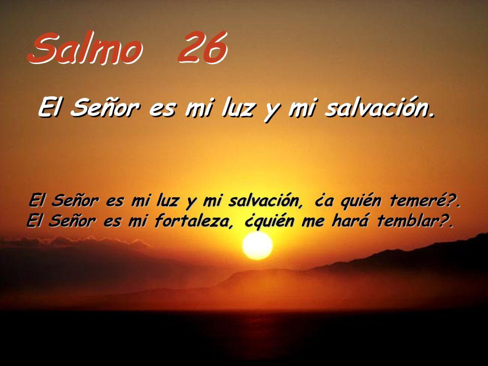 Salmo 26 El Señor es mi luz y mi salvación.El Señor es mi luz y mi salvación.