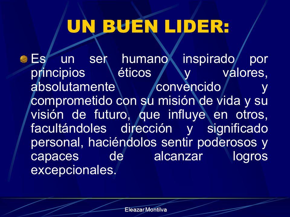 Eleazar Montilva UN BUEN LIDER: Es un ser humano inspirado por principios éticos y valores, absolutamente convencido y comprometido con su misión de v
