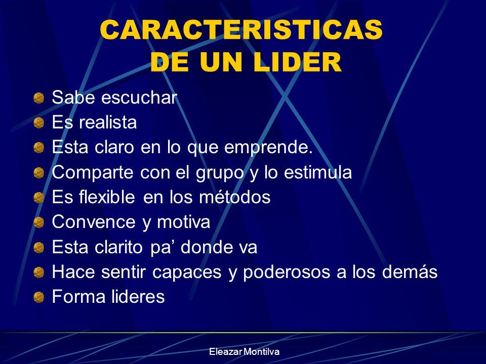 Eleazar Montilva CARACTERISTICAS DE UN LIDER Sabe escuchar Es realista Esta claro en lo que emprende. Comparte con el grupo y lo estimula Es flexible