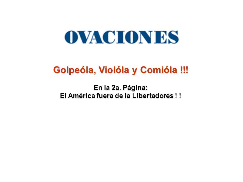 Golpeóla, Violóla y Comióla !!! En la 2a. Página: El América fuera de la Libertadores ! !