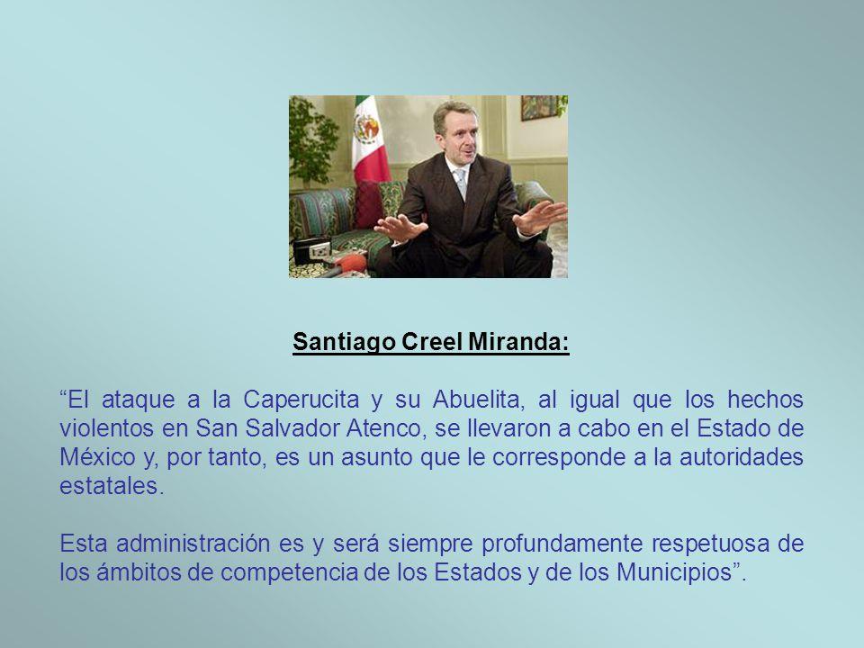 Santiago Creel Miranda: El ataque a la Caperucita y su Abuelita, al igual que los hechos violentos en San Salvador Atenco, se llevaron a cabo en el Estado de México y, por tanto, es un asunto que le corresponde a la autoridades estatales.