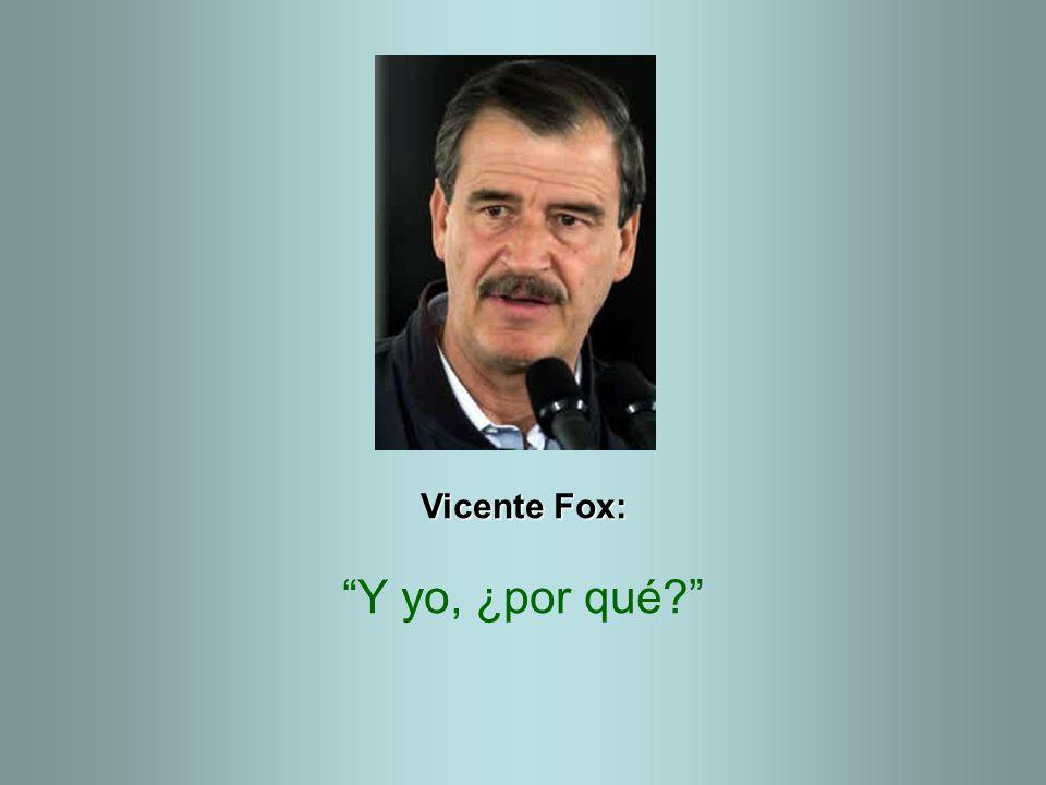 Vicente Fox: Y yo, ¿por qué?