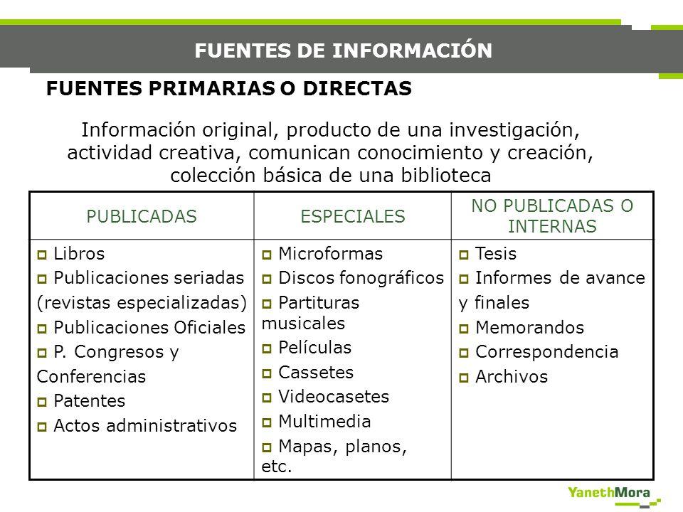 FUENTES DE INFORMACIÓN FUENTES PRIMARIAS O DIRECTAS Información original, producto de una investigación, actividad creativa, comunican conocimiento y