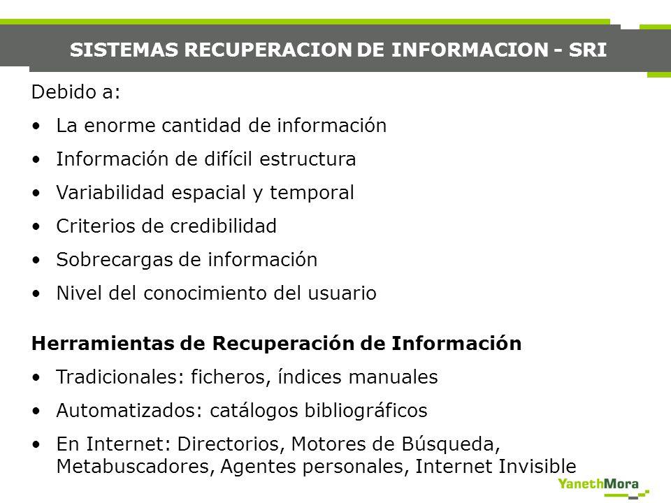 SISTEMAS RECUPERACION DE INFORMACION - SRI Debido a: La enorme cantidad de información Información de difícil estructura Variabilidad espacial y tempo