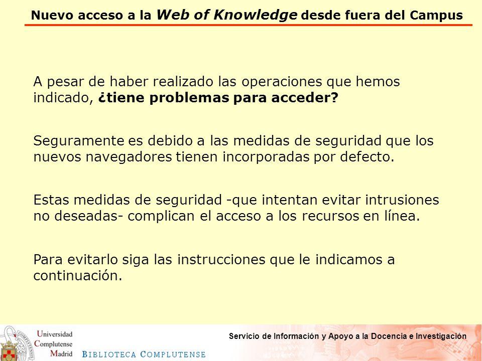 Nuevo acceso a la Web of Knowledge desde fuera del Campus Servicio de Información y Apoyo a la Docencia e Investigación A pesar de haber realizado las operaciones que hemos indicado, ¿tiene problemas para acceder.