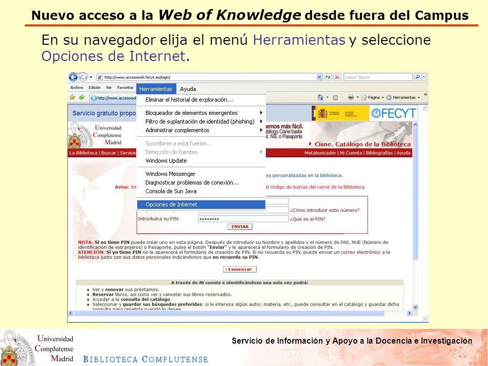 Nuevo acceso a la Web of Knowledge desde fuera del Campus Servicio de Información y Apoyo a la Docencia e Investigación En su navegador elija el menú Herramientas y seleccione Opciones de Internet.