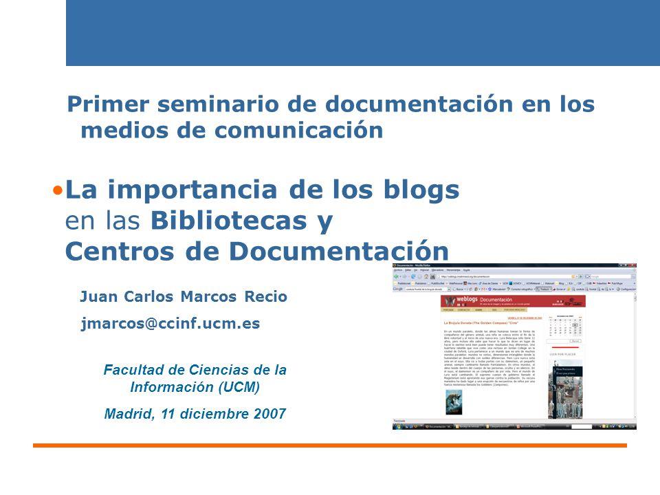 Blogs/bibliotecas/centros de documentación 11/06/20141 Facultad de Ciencias de la Información (UCM) Madrid, 11 diciembre 2007 La importancia de los blogs en las Bibliotecas y Centros de Documentación Primer seminario de documentación en los medios de comunicación Juan Carlos Marcos Recio jmarcos@ccinf.ucm.es