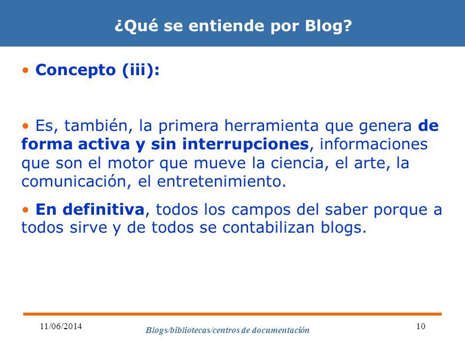 Blogs/bibliotecas/centros de documentación 11/06/201410 ¿Qué se entiende por Blog? Concepto (iii): Es, también, la primera herramienta que genera de f