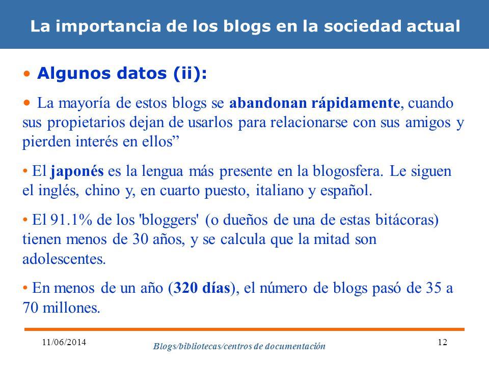 Blogs/bibliotecas/centros de documentación 11/06/201412 La importancia de los blogs en la sociedad actual Algunos datos (ii): La mayoría de estos blogs se abandonan rápidamente, cuando sus propietarios dejan de usarlos para relacionarse con sus amigos y pierden interés en ellos El japonés es la lengua más presente en la blogosfera.