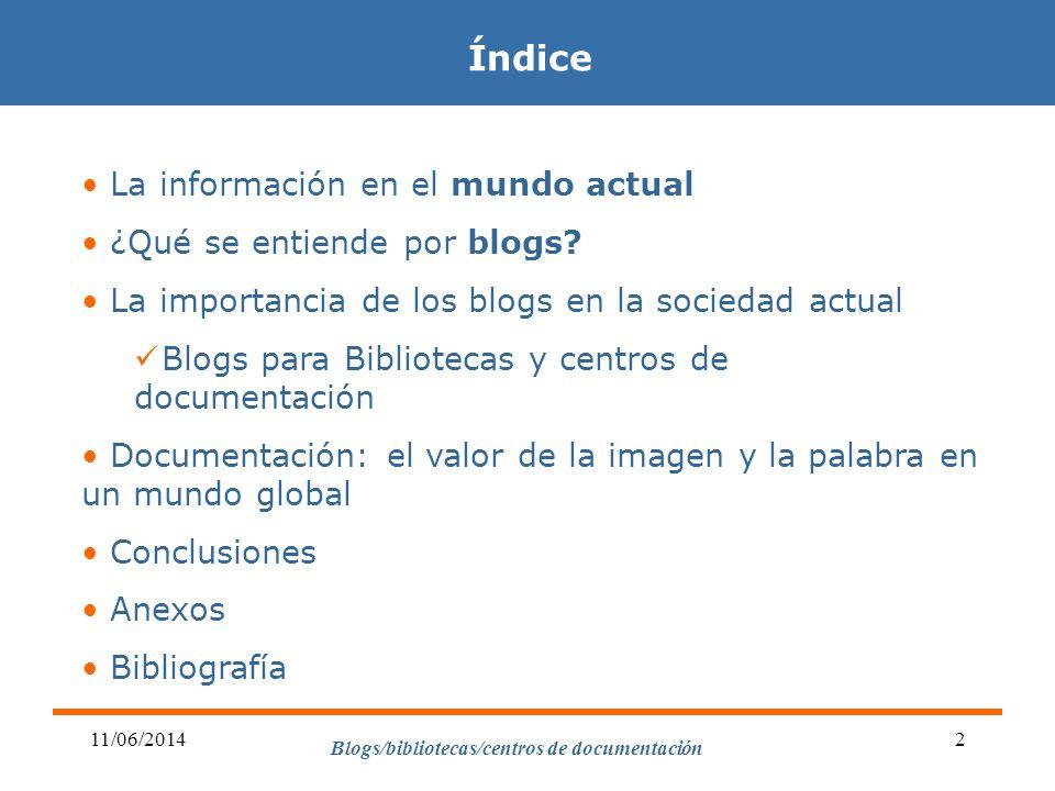 Blogs/bibliotecas/centros de documentación 11/06/20142 Índice La información en el mundo actual ¿Qué se entiende por blogs? La importancia de los blog