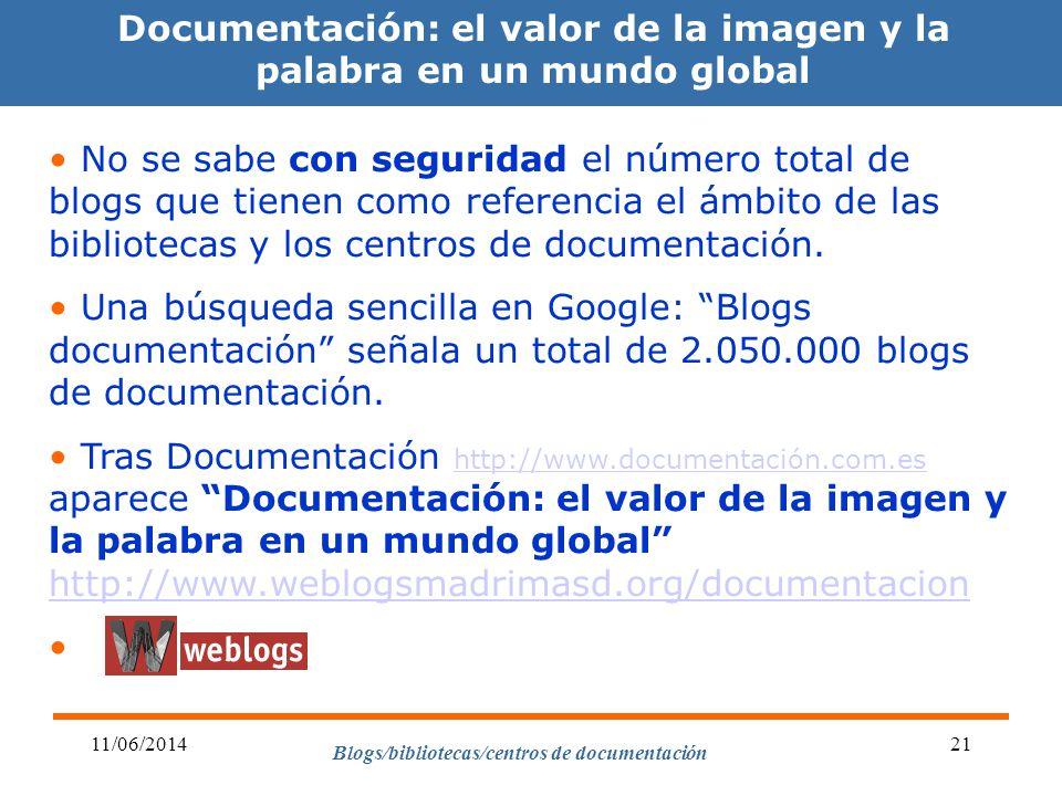 Blogs/bibliotecas/centros de documentación 11/06/201421 Documentación: el valor de la imagen y la palabra en un mundo global No se sabe con seguridad el número total de blogs que tienen como referencia el ámbito de las bibliotecas y los centros de documentación.