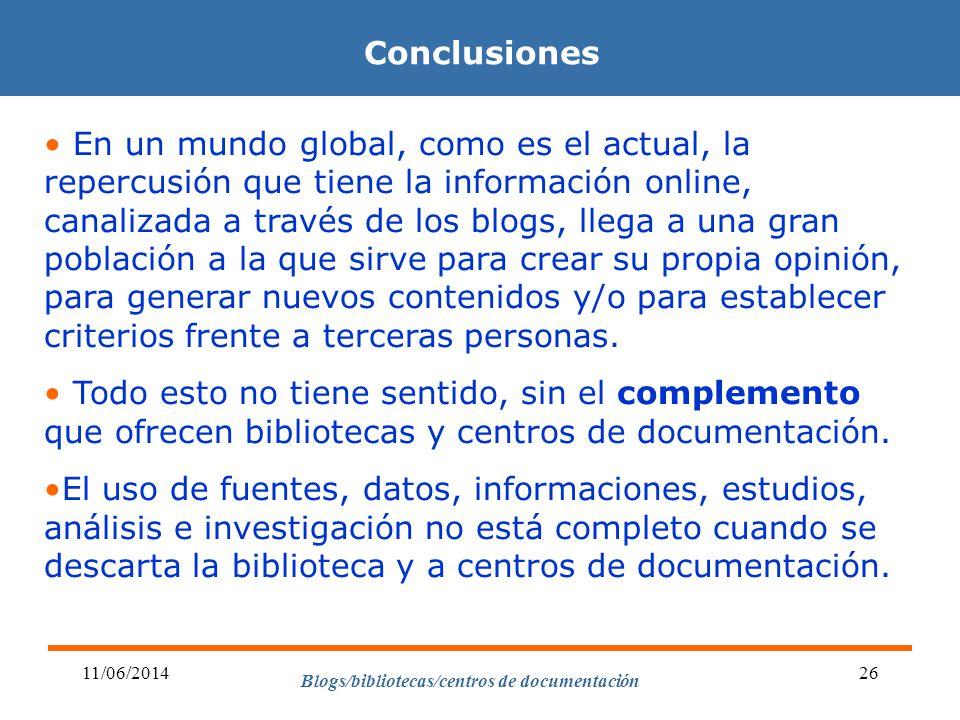 Blogs/bibliotecas/centros de documentación 11/06/201426 Conclusiones En un mundo global, como es el actual, la repercusión que tiene la información online, canalizada a través de los blogs, llega a una gran población a la que sirve para crear su propia opinión, para generar nuevos contenidos y/o para establecer criterios frente a terceras personas.
