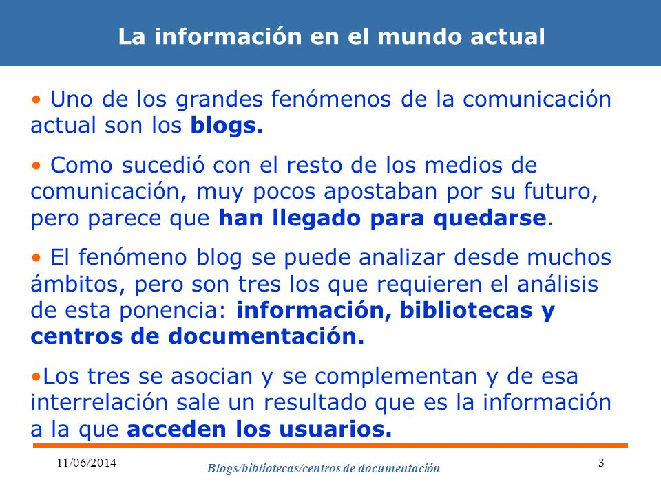 Blogs/bibliotecas/centros de documentación 11/06/20143 La información en el mundo actual Uno de los grandes fenómenos de la comunicación actual son los blogs.