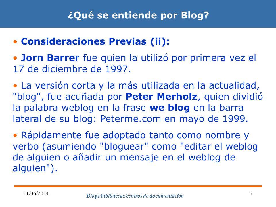 Blogs/bibliotecas/centros de documentación 11/06/20147 ¿Qué se entiende por Blog? Consideraciones Previas (ii): Jorn Barrer fue quien la utilizó por p