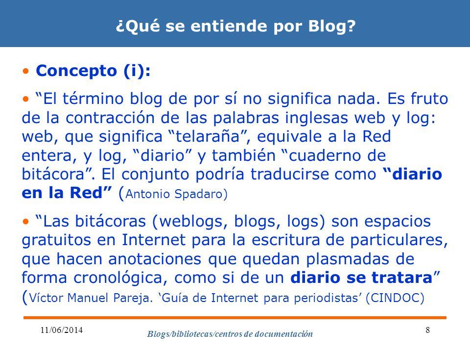 Blogs/bibliotecas/centros de documentación 11/06/20148 ¿Qué se entiende por Blog? Concepto (i): El término blog de por sí no significa nada. Es fruto