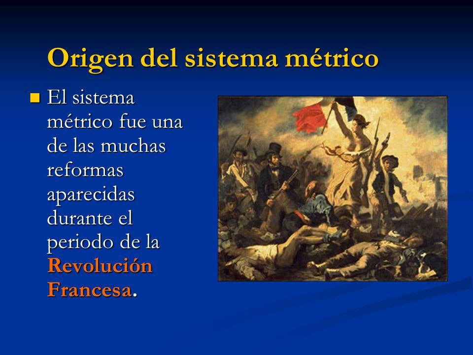 Origen del sistema métrico El sistema métrico fue una de las muchas reformas aparecidas durante el periodo de la Revolución Francesa. El sistema métri