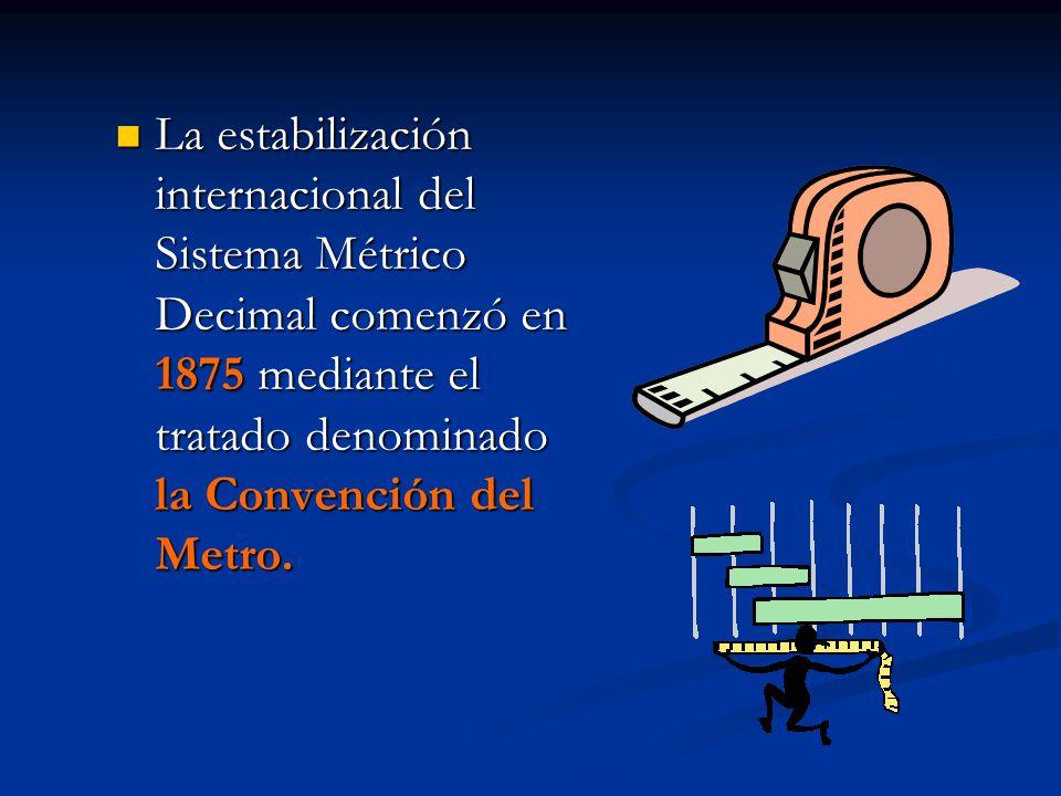La estabilización internacional del Sistema Métrico Decimal comenzó en 1875 mediante el tratado denominado la Convención del Metro. La estabilización