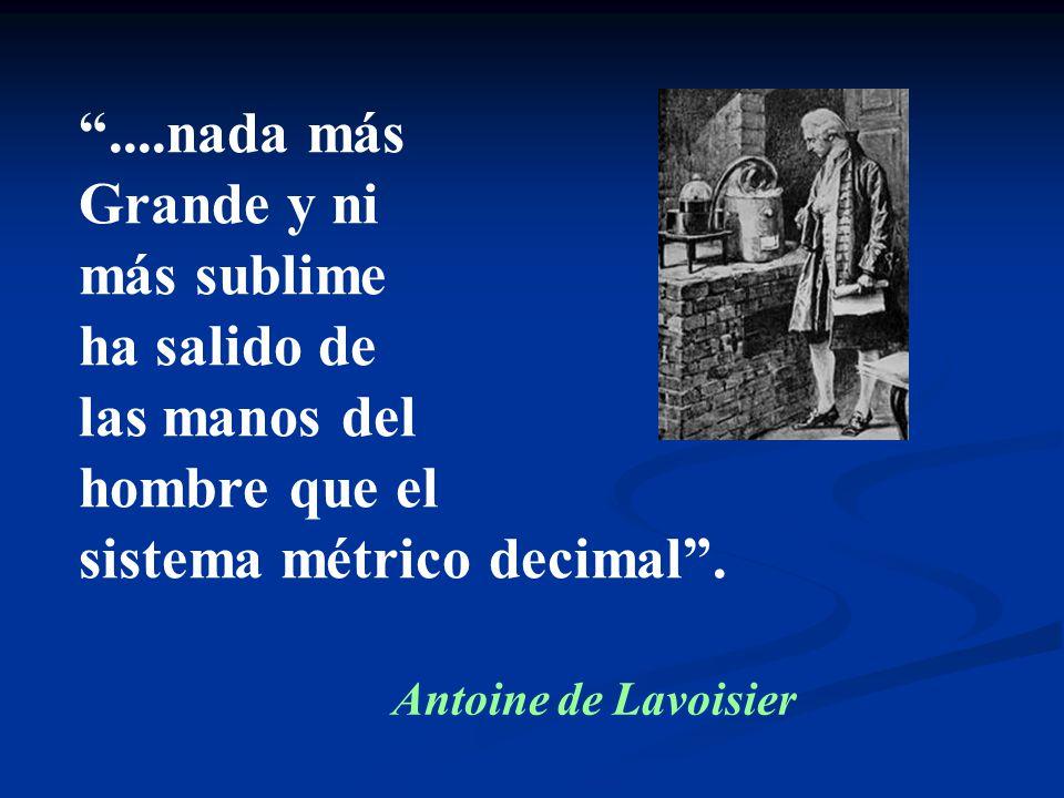 ....nada más Grande y ni más sublime ha salido de las manos del hombre que el sistema métrico decimal. Antoine de Lavoisier