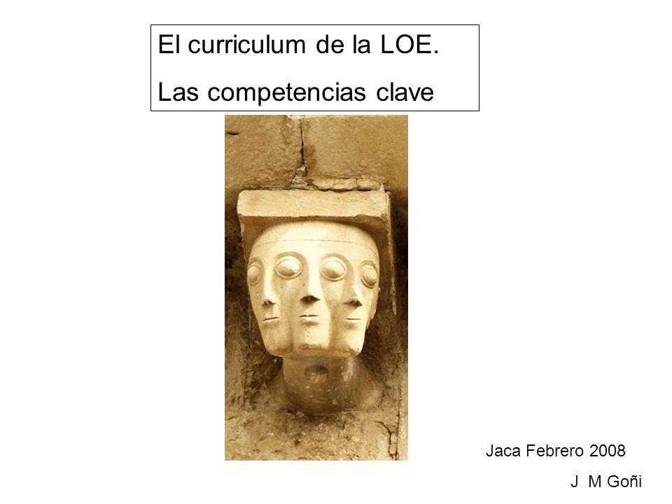 El curriculum de la LOE. Las competencias clave Jaca Febrero 2008 J M Goñi