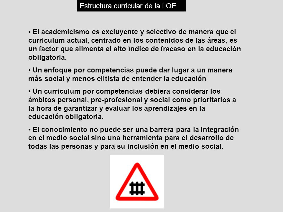 Estructura curricular de la LOE El academicismo es excluyente y selectivo de manera que el curriculum actual, centrado en los contenidos de las áreas,