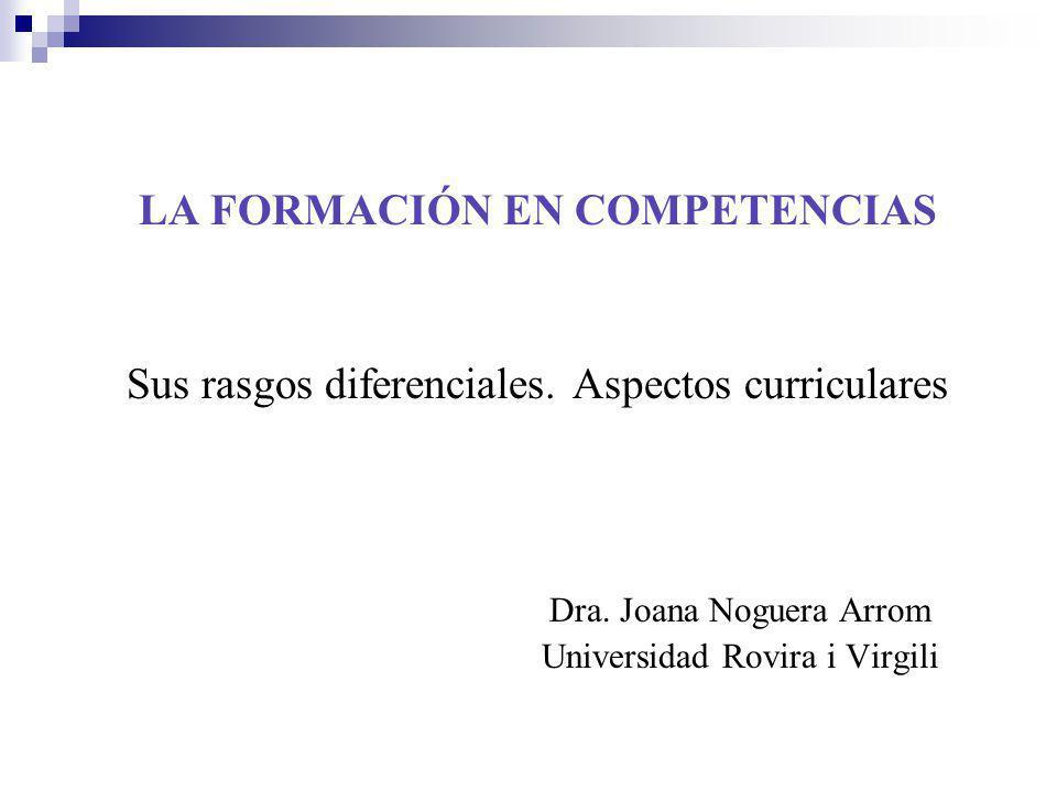 LA FORMACIÓN EN COMPETENCIAS Sus rasgos diferenciales. Aspectos curriculares Dra. Joana Noguera Arrom Universidad Rovira i Virgili