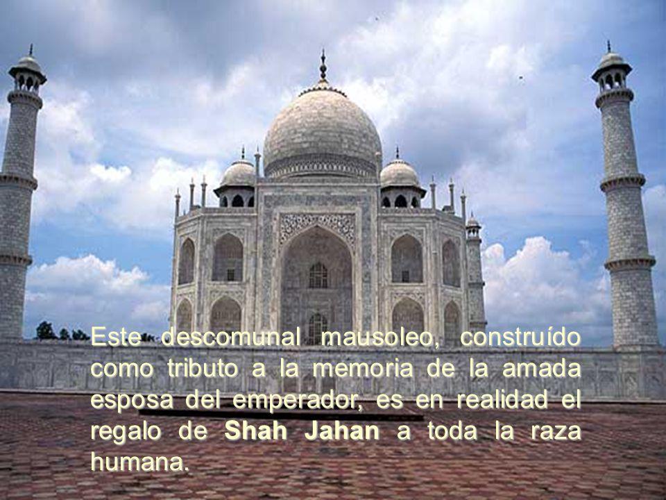 Este descomunal mausoleo, construído como tributo a la memoria de la amada esposa del emperador, es en realidad el regalo de Shah Jahan a toda la raza humana.