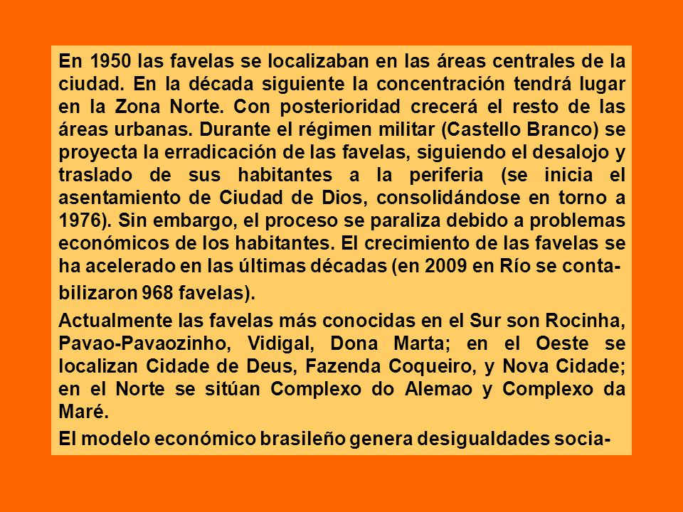 En 1950 las favelas se localizaban en las áreas centrales de la ciudad. En la década siguiente la concentración tendrá lugar en la Zona Norte. Con pos